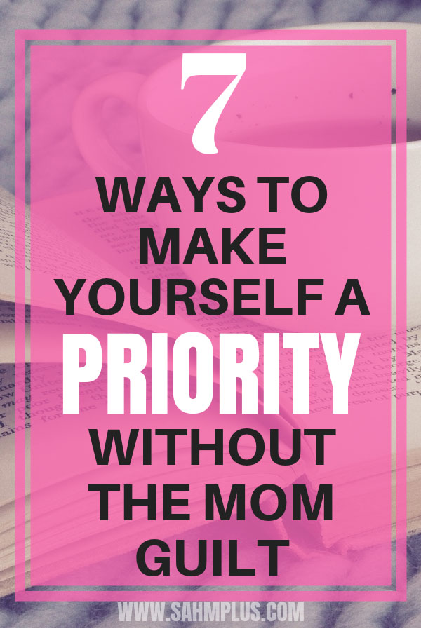 Make yourself a priority and ditch the mom guilt? It's possible to make time for yourself & practice self-care without your family sacrificing a lot! | sahmplus.com