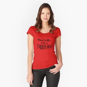 don't judge ... I'm a toddler mom t-shirt on redbubble